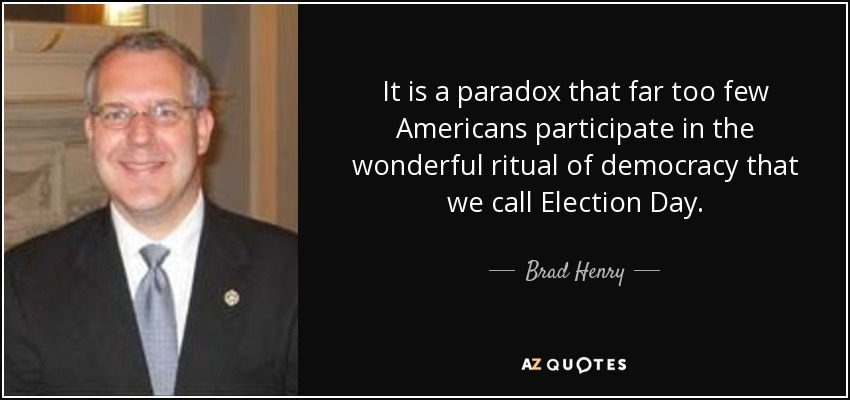 It is a paradox that far too few Americans participate in the wonderful ritual of democracy that we call Election Day. - Brad Henry