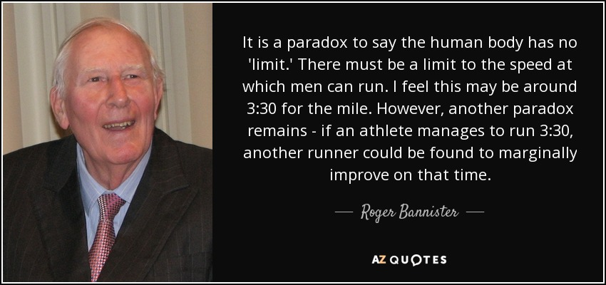 It is a paradox to say the human body has no 'limit.' There must be a limit to the speed at which men can run. I feel this may be around 3:30 for the mile. However, another paradox remains - if an athlete manages to run 3:30, another runner could be found to marginally improve on that time. - Roger Bannister