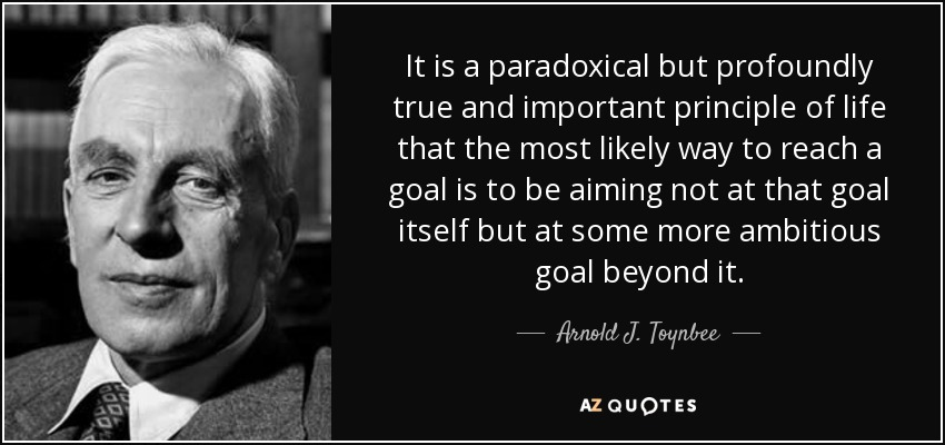 It is a paradoxical but profoundly true and important principle of life that the most likely way to reach a goal is to be aiming not at that goal itself but at some more ambitious goal beyond it. - Arnold J. Toynbee