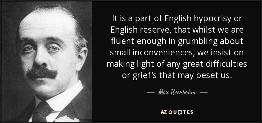It is a part of English hypocrisy or English reserve, that whilst we are fluent enough in grumbling about small inconveniences, we insist on making light of any great difficulties or grief's that may beset us. - Max Beerbohm