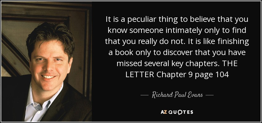 It is a peculiar thing to believe that you know someone intimately only to find that you really do not. It is like finishing a book only to discover that you have missed several key chapters. THE LETTER Chapter 9 page 104 - Richard Paul Evans