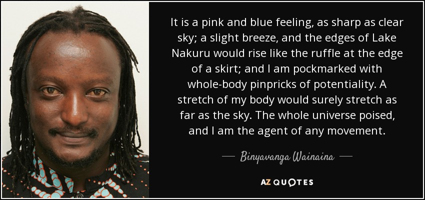 It is a pink and blue feeling, as sharp as clear sky; a slight breeze, and the edges of Lake Nakuru would rise like the ruffle at the edge of a skirt; and I am pockmarked with whole-body pinpricks of potentiality. A stretch of my body would surely stretch as far as the sky. The whole universe poised, and I am the agent of any movement. - Binyavanga Wainaina