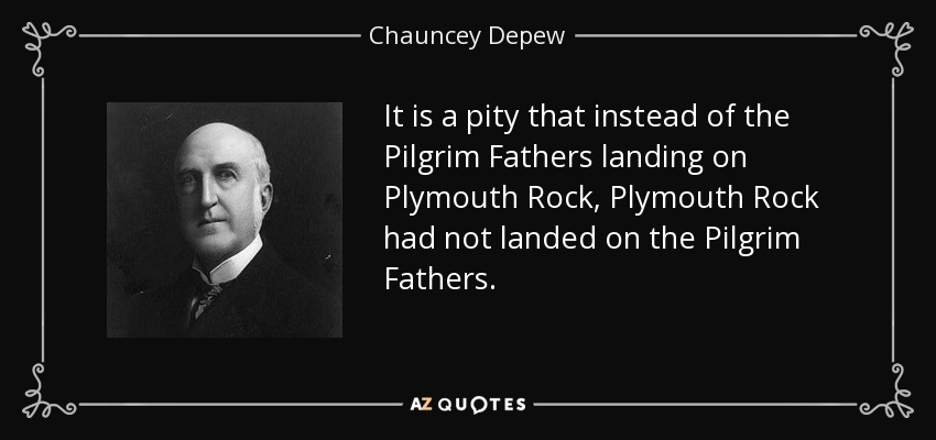 It is a pity that instead of the Pilgrim Fathers landing on Plymouth Rock, Plymouth Rock had not landed on the Pilgrim Fathers. - Chauncey Depew