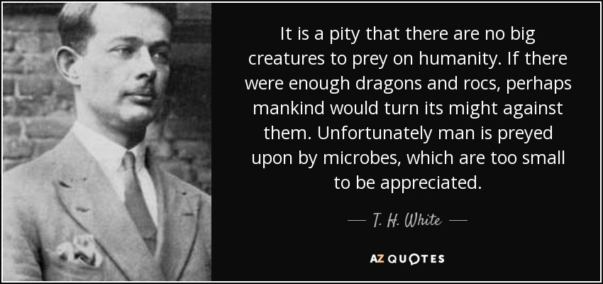 It is a pity that there are no big creatures to prey on humanity. If there were enough dragons and rocs, perhaps mankind would turn its might against them. Unfortunately man is preyed upon by microbes, which are too small to be appreciated. - T. H. White