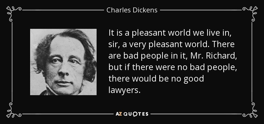 It is a pleasant world we live in, sir, a very pleasant world. There are bad people in it, Mr. Richard, but if there were no bad people, there would be no good lawyers. - Charles Dickens