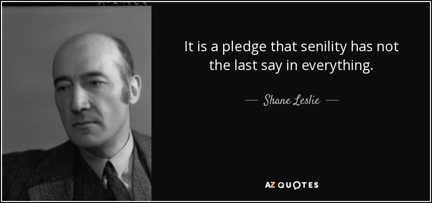It is a pledge that senility has not the last say in everything. - Shane Leslie