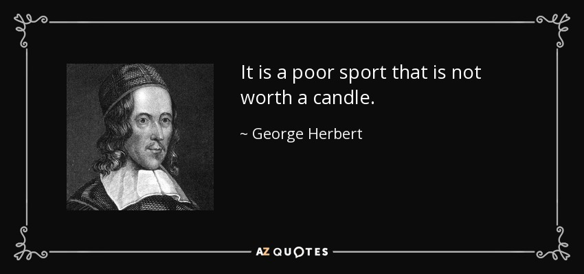 It is a poor sport that is not worth a candle. - George Herbert