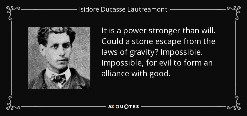 It is a power stronger than will. Could a stone escape from the laws of gravity? Impossible. Impossible, for evil to form an alliance with good. - Isidore Ducasse Lautreamont