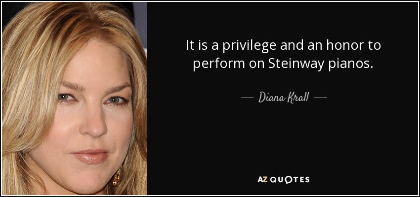 It is a privilege and an honor to perform on Steinway pianos. - Diana Krall