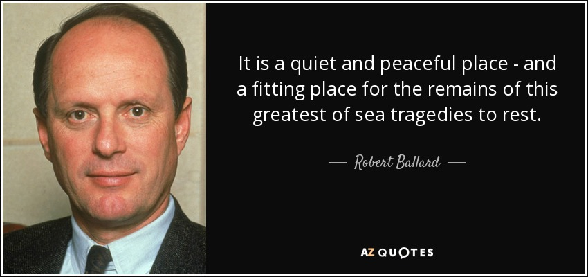 It is a quiet and peaceful place - and a fitting place for the remains of this greatest of sea tragedies to rest. - Robert Ballard