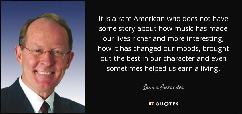 It is a rare American who does not have some story about how music has made our lives richer and more interesting, how it has changed our moods, brought out the best in our character and even sometimes helped us earn a living. - Lamar Alexander