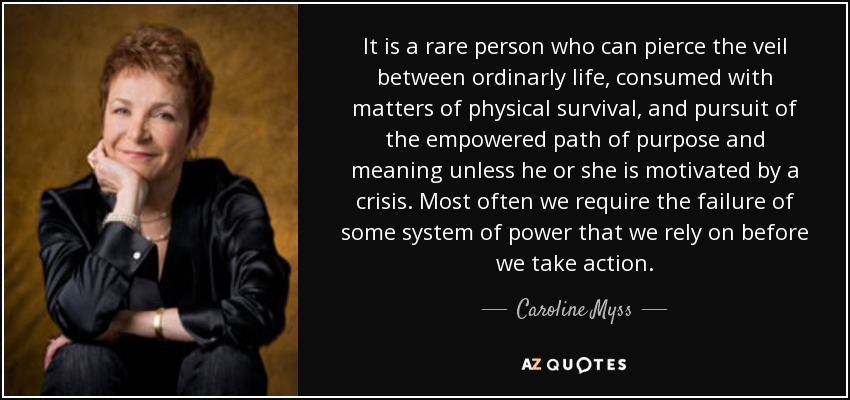 It is a rare person who can pierce the veil between ordinarly life, consumed with matters of physical survival, and pursuit of the empowered path of purpose and meaning unless he or she is motivated by a crisis. Most often we require the failure of some system of power that we rely on before we take action. - Caroline Myss