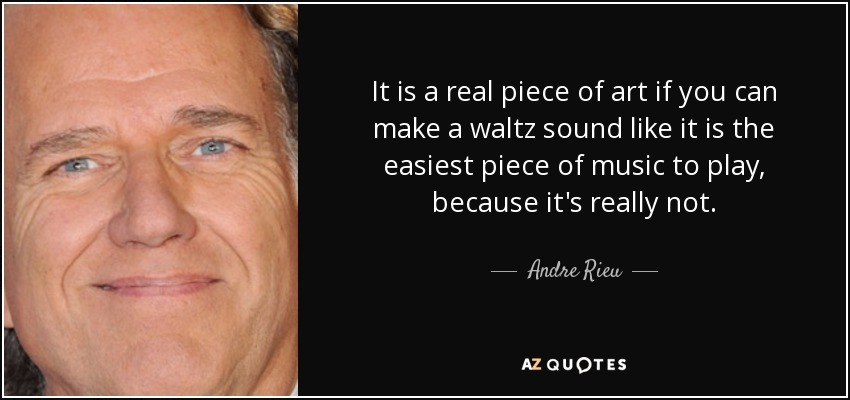 It is a real piece of art if you can make a waltz sound like it is the easiest piece of music to play, because it's really not. - Andre Rieu