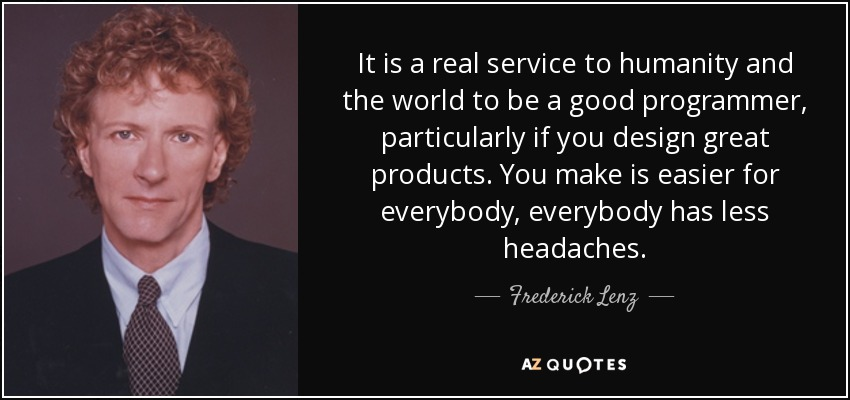 It is a real service to humanity and the world to be a good programmer, particularly if you design great products. You make is easier for everybody, everybody has less headaches. - Frederick Lenz