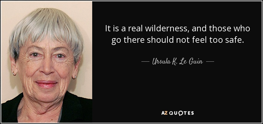 It is a real wilderness, and those who go there should not feel too safe. - Ursula K. Le Guin