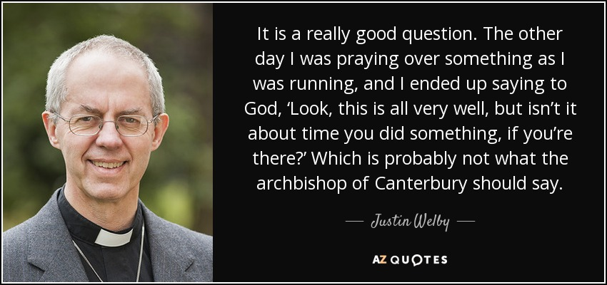 It is a really good question. The other day I was praying over something as I was running, and I ended up saying to God, 'Look, this is all very well, but isn't it about time you did something, if you're there?' Which is probably not what the archbishop of Canterbury should say. - Justin Welby