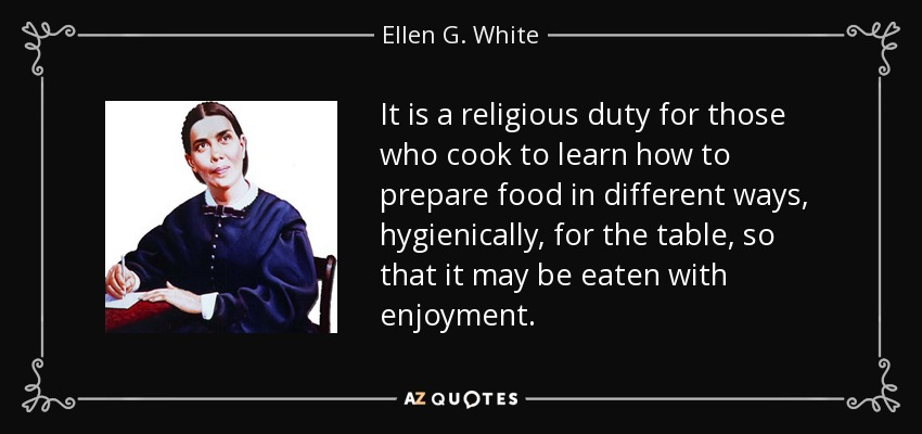 It is a religious duty for those who cook to learn how to prepare food in different ways, hygienically, for the table, so that it may be eaten with enjoyment. - Ellen G. White