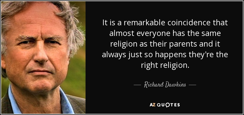 It is a remarkable coincidence that almost everyone has the same religion as their parents and it always just so happens they're the right religion. - Richard Dawkins