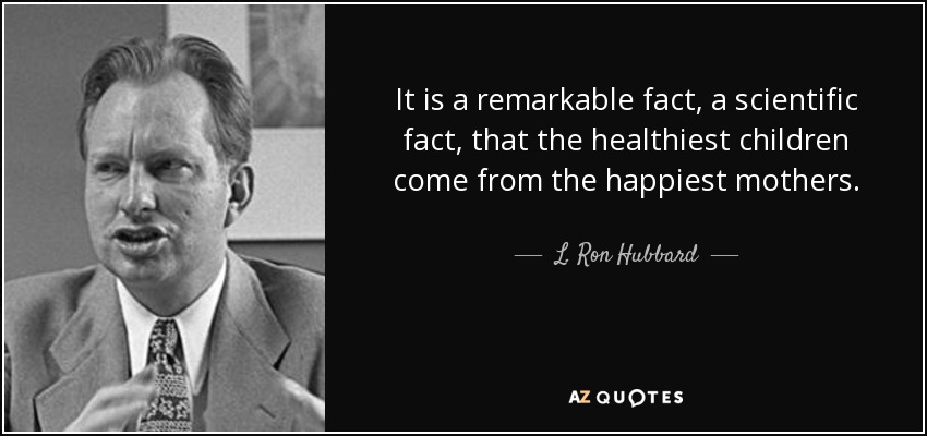 It is a remarkable fact, a scientific fact, that the healthiest children come from the happiest mothers. - L. Ron Hubbard