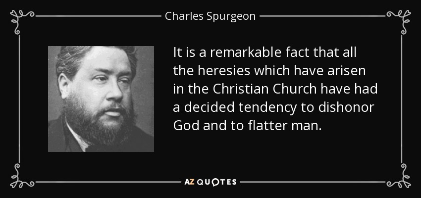 It is a remarkable fact that all the heresies which have arisen in the Christian Church have had a decided tendency to dishonor God and to flatter man. - Charles Spurgeon