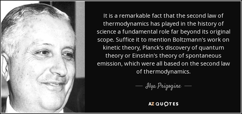 It is a remarkable fact that the second law of thermodynamics has played in the history of science a fundamental role far beyond its original scope. Suffice it to mention Boltzmann's work on kinetic theory, Planck's discovery of quantum theory or Einstein's theory of spontaneous emission, which were all based on the second law of thermodynamics. - Ilya Prigogine