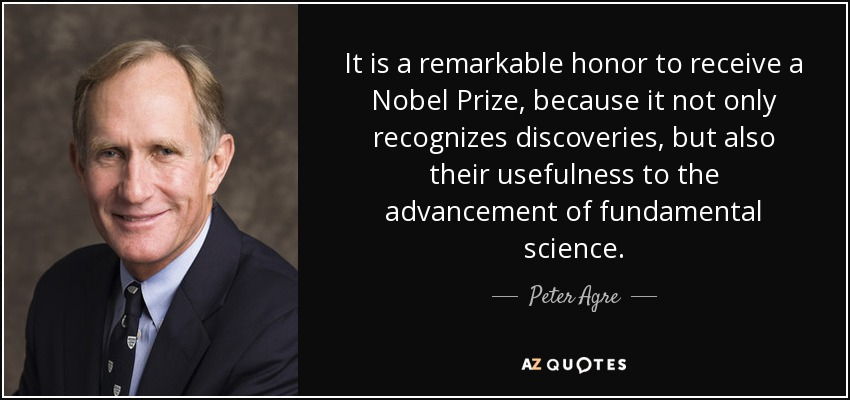 It is a remarkable honor to receive a Nobel Prize, because it not only recognizes discoveries, but also their usefulness to the advancement of fundamental science. - Peter Agre