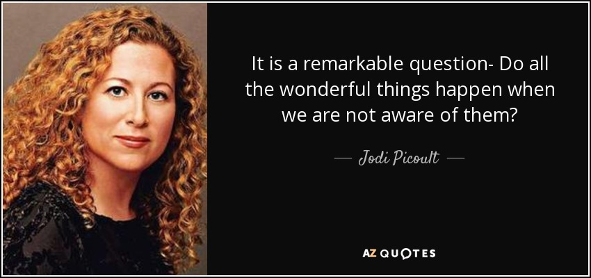 It is a remarkable question- Do all the wonderful things happen when we are not aware of them? - Jodi Picoult