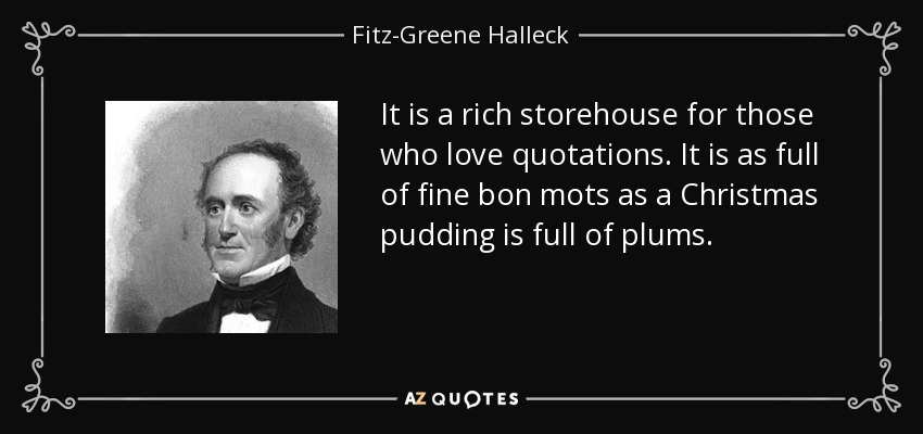 It is a rich storehouse for those who love quotations. It is as full of fine bon mots as a Christmas pudding is full of plums. - Fitz-Greene Halleck
