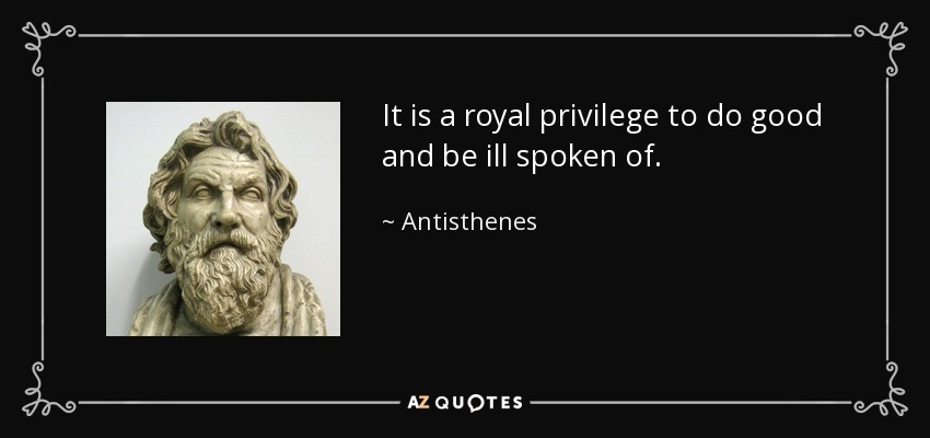 It is a royal privilege to do good and be ill spoken of. - Antisthenes