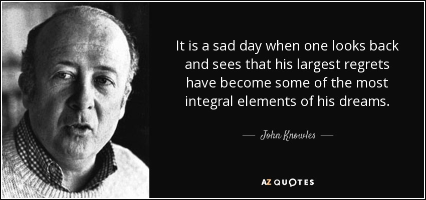 It is a sad day when one looks back and sees that his largest regrets have become some of the most integral elements of his dreams. - John Knowles