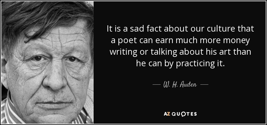 It is a sad fact about our culture that a poet can earn much more money writing or talking about his art than he can by practicing it. - W. H. Auden