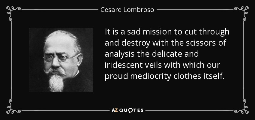 It is a sad mission to cut through and destroy with the scissors of analysis the delicate and iridescent veils with which our proud mediocrity clothes itself. - Cesare Lombroso