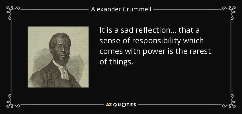 It is a sad reflection . . . that a sense of responsibility which comes with power is the rarest of things. - Alexander Crummell
