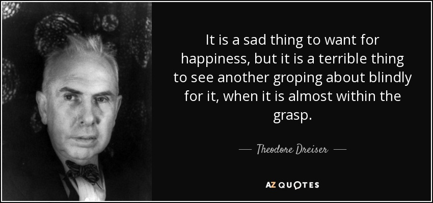 It is a sad thing to want for happiness, but it is a terrible thing to see another groping about blindly for it, when it is almost within the grasp. - Theodore Dreiser
