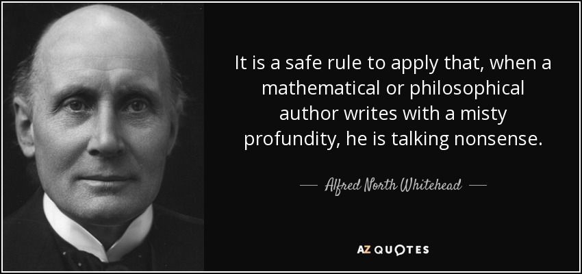 It is a safe rule to apply that, when a mathematical or philosophical author writes with a misty profundity, he is talking nonsense. - Alfred North Whitehead