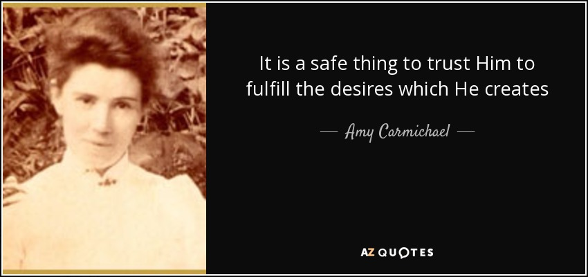 It is a safe thing to trust Him to fulfill the desires which He creates - Amy Carmichael