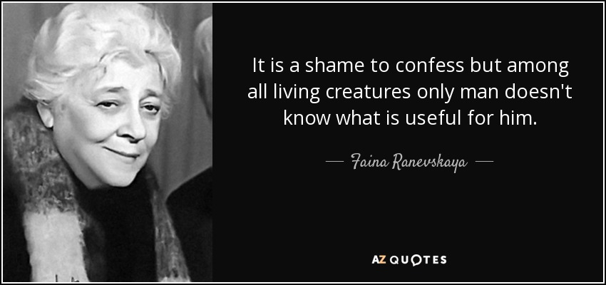 It is a shame to confess but among all living creatures only man doesn't know what is useful for him. - Faina Ranevskaya