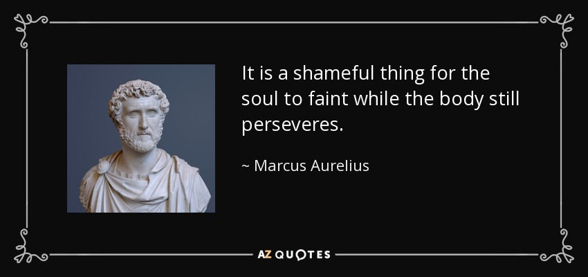 It is a shameful thing for the soul to faint while the body still perseveres. - Marcus Aurelius