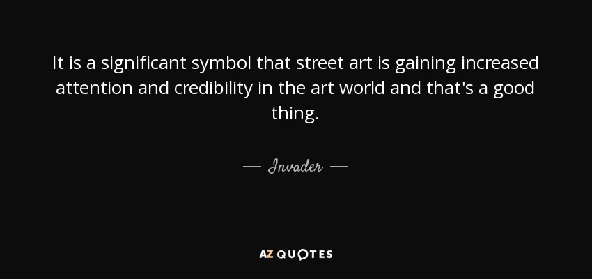 It is a significant symbol that street art is gaining increased attention and credibility in the art world and that's a good thing. - Invader