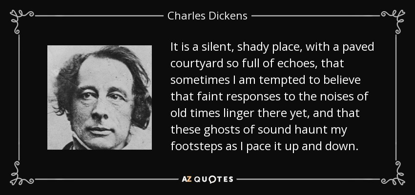 It is a silent, shady place, with a paved courtyard so full of echoes, that sometimes I am tempted to believe that faint responses to the noises of old times linger there yet, and that these ghosts of sound haunt my footsteps as I pace it up and down. - Charles Dickens