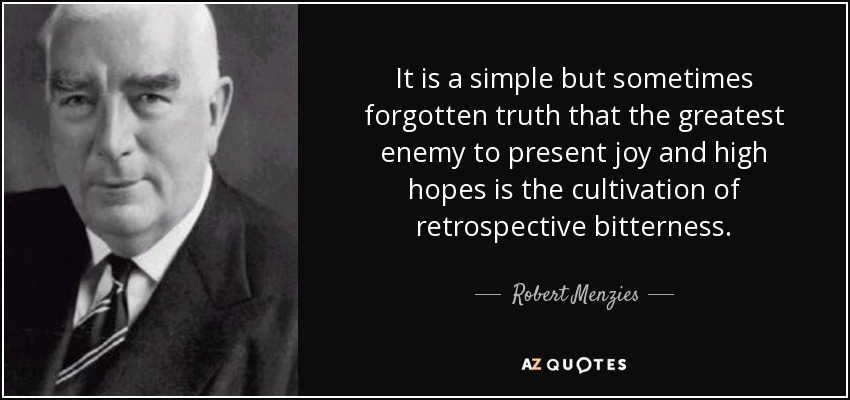 It is a simple but sometimes forgotten truth that the greatest enemy to present joy and high hopes is the cultivation of retrospective bitterness. - Robert Menzies