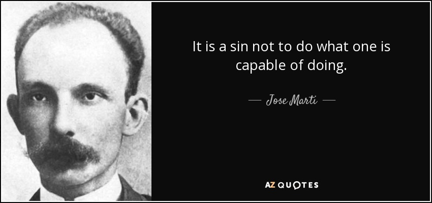 It is a sin not to do what one is capable of doing. - Jose Marti