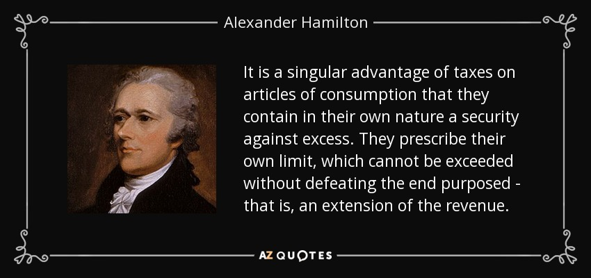 It is a singular advantage of taxes on articles of consumption that they contain in their own nature a security against excess. They prescribe their own limit, which cannot be exceeded without defeating the end purposed - that is, an extension of the revenue. - Alexander Hamilton