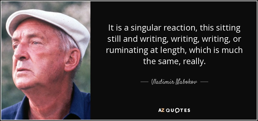 It is a singular reaction, this sitting still and writing, writing, writing, or ruminating at length, which is much the same, really. - Vladimir Nabokov