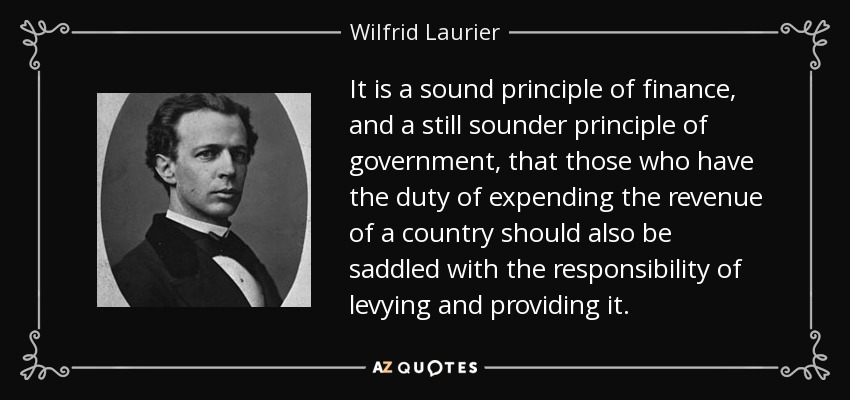 It is a sound principle of finance, and a still sounder principle of government, that those who have the duty of expending the revenue of a country should also be saddled with the responsibility of levying and providing it. - Wilfrid Laurier