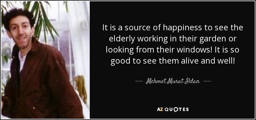 It is a source of happiness to see the elderly working in their garden or looking from their windows! It is so good to see them alive and well! - Mehmet Murat Ildan