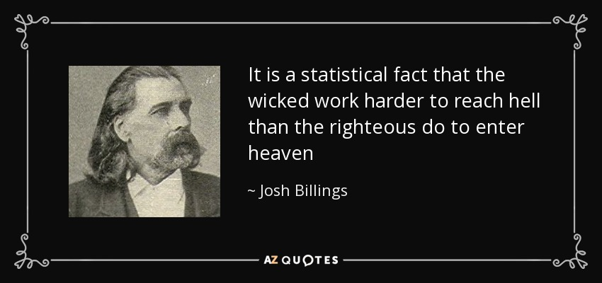 It is a statistical fact that the wicked work harder to reach hell than the righteous do to enter heaven - Josh Billings