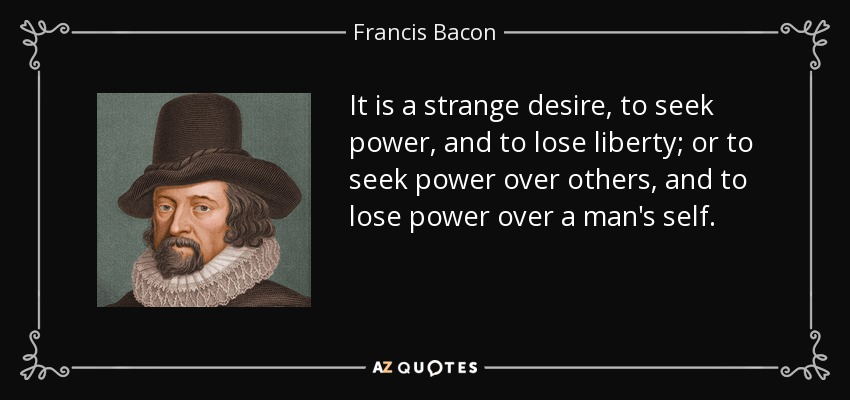 It is a strange desire, to seek power, and to lose liberty; or to seek power over others, and to lose power over a man's self. - Francis Bacon
