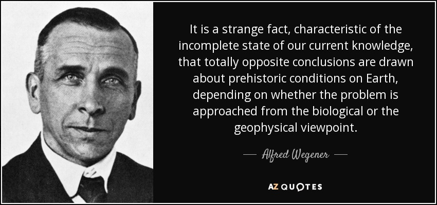 It is a strange fact, characteristic of the incomplete state of our current knowledge, that totally opposite conclusions are drawn about prehistoric conditions on Earth, depending on whether the problem is approached from the biological or the geophysical viewpoint. - Alfred Wegener