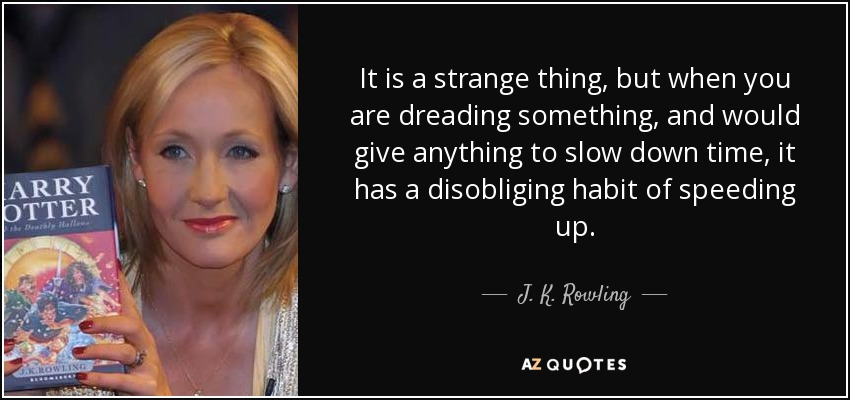 It is a strange thing, but when you are dreading something, and would give anything to slow down time, it has a disobliging habit of speeding up. - J. K. Rowling